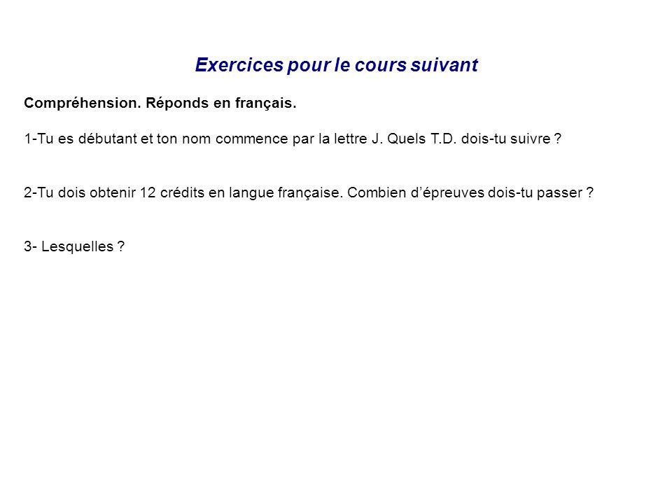 Exercices pour le cours suivant Compréhension. Réponds en français. 1-Tu es débutant et ton nom commence par la lettre J. Quels T.D. dois-tu suivre ?