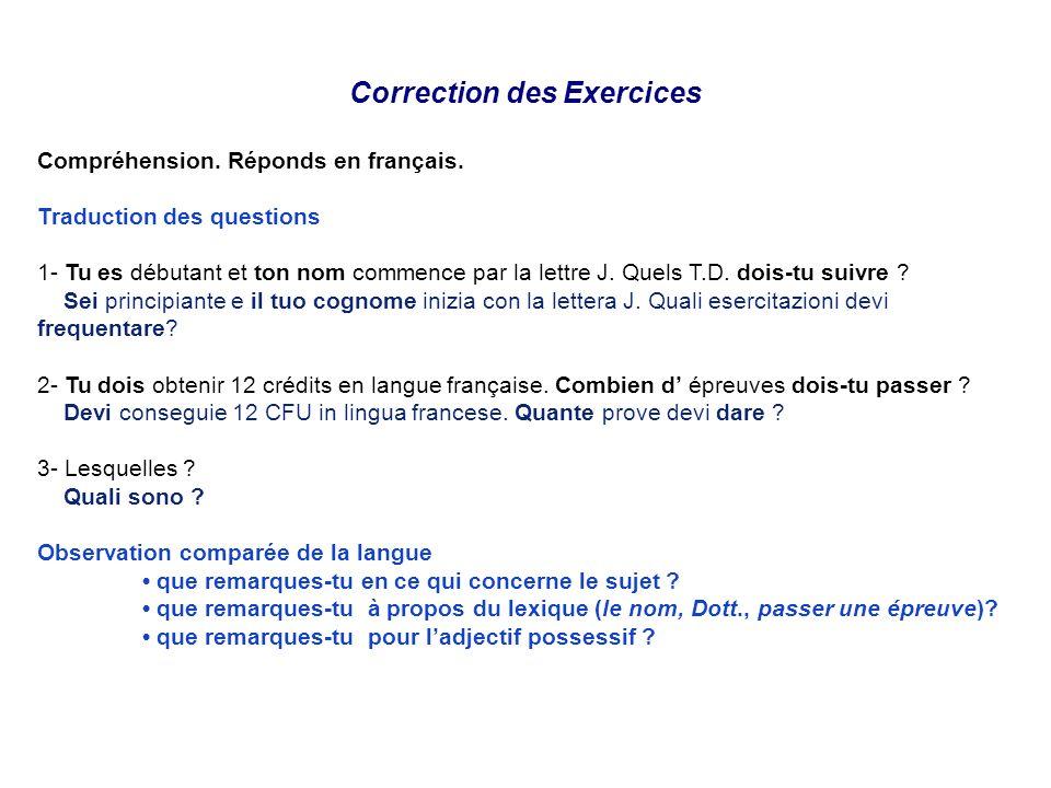 Correction des Exercices Compréhension. Réponds en français. Traduction des questions 1- Tu es débutant et ton nom commence par la lettre J. Quels T.D