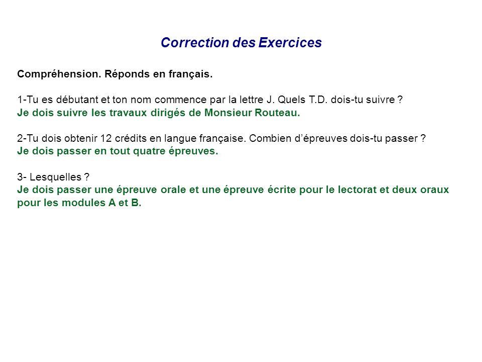 Correction des Exercices Compréhension. Réponds en français. 1-Tu es débutant et ton nom commence par la lettre J. Quels T.D. dois-tu suivre ? Je dois