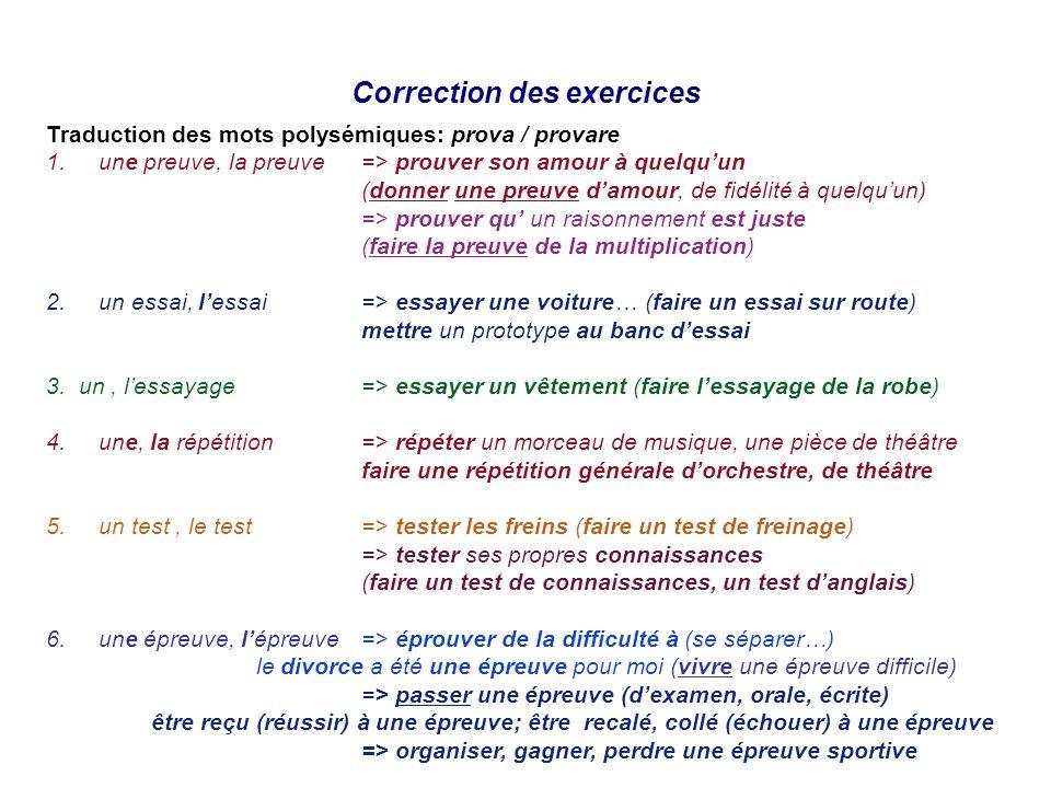 Correction des exercices Traduction des mots polysémiques: prova / provare 1.une preuve, la preuve=> prouver son amour à quelquun (donner une preuve d