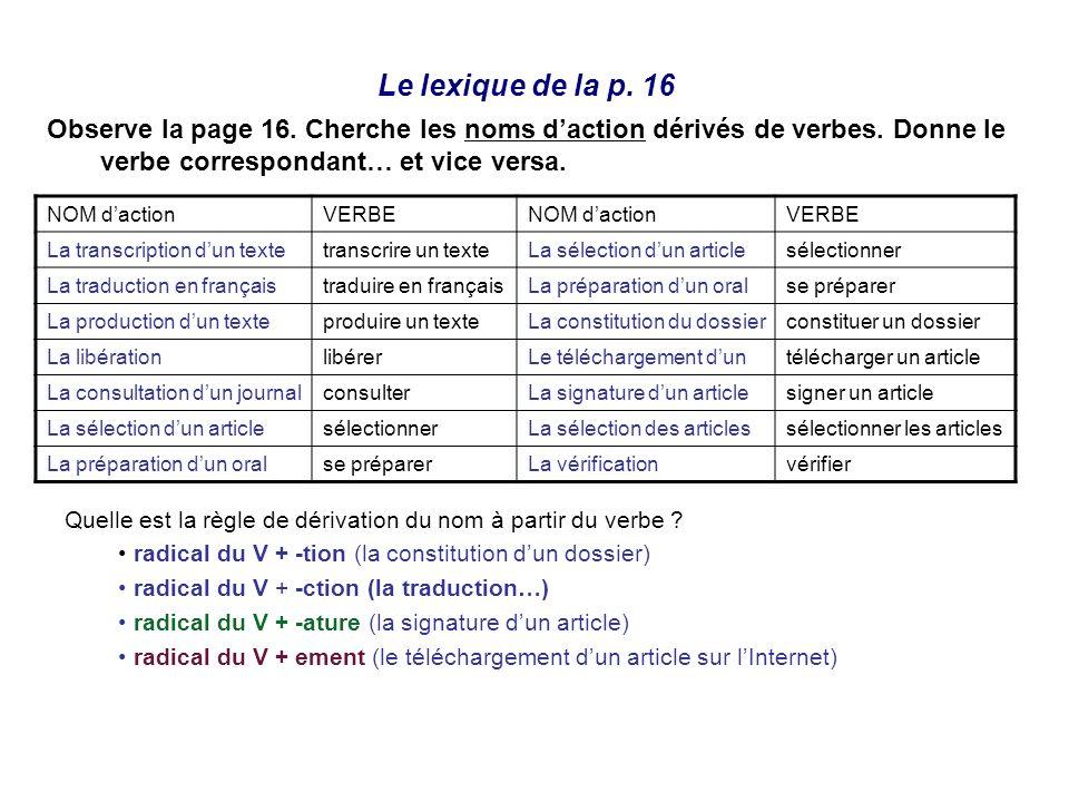 Le lexique de la p. 16 Observe la page 16. Cherche les noms daction dérivés de verbes. Donne le verbe correspondant… et vice versa. NOM dactionVERBENO