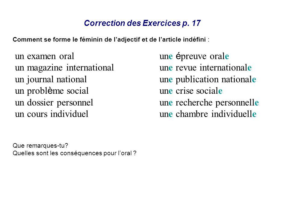Correction des Exercices p. 17 Comment se forme le féminin de ladjectif et de larticle indéfini : Que remarques-tu? Quelles sont les conséquences pour