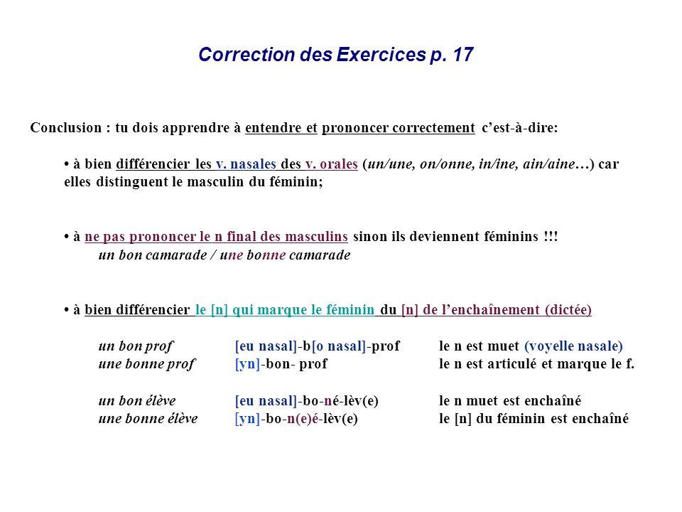 Correction des Exercices p. 17 Conclusion : tu dois apprendre à entendre et prononcer correctement cest-à-dire: à bien différencier les v. nasales des