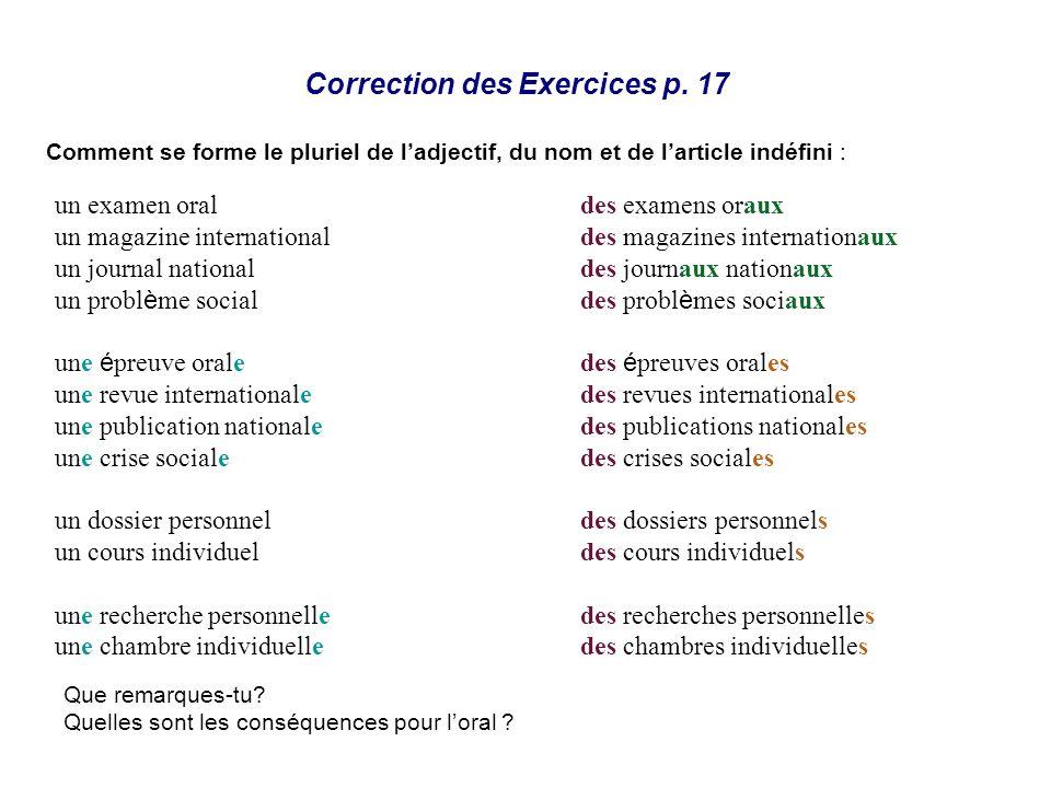 Correction des Exercices p. 17 Comment se forme le pluriel de ladjectif, du nom et de larticle indéfini : Que remarques-tu? Quelles sont les conséquen
