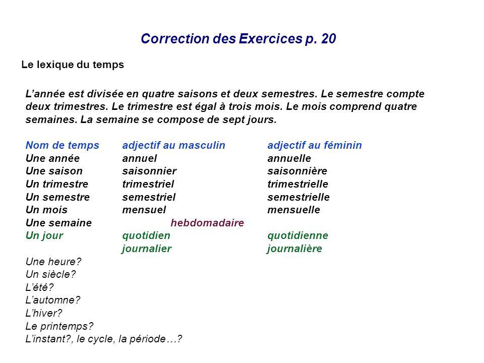 Correction des Exercices p. 20 Le lexique du temps Lannée est divisée en quatre saisons et deux semestres. Le semestre compte deux trimestres. Le trim