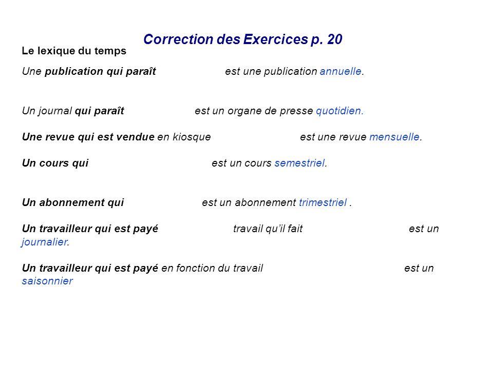 Correction des Exercices p. 20 Le lexique du temps Une publication qui paraît tous les ans est une publication annuelle. Un journal qui paraît tous le