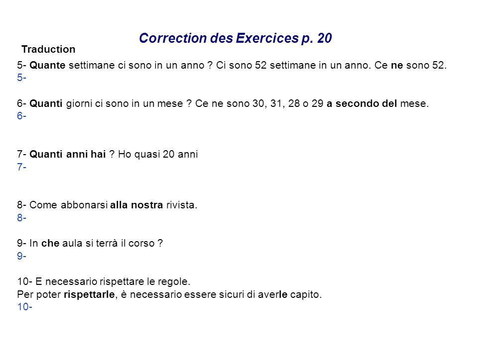 Correction des Exercices p. 20 Traduction 5- Quante settimane ci sono in un anno ? Ci sono 52 settimane in un anno. Ce ne sono 52. 5- Combien de semai