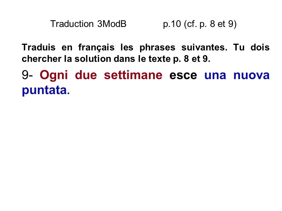 Traduction 3ModB p.10 (cf. p. 8 et 9) Traduis en français les phrases suivantes. Tu dois chercher la solution dans le texte p. 8 et 9. 9- Ogni due set