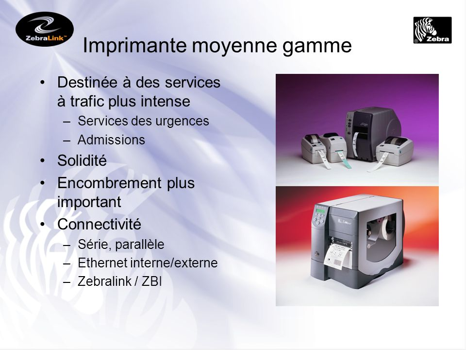 Imprimante moyenne gamme Destinée à des services à trafic plus intense –Services des urgences –Admissions Solidité Encombrement plus important Connect