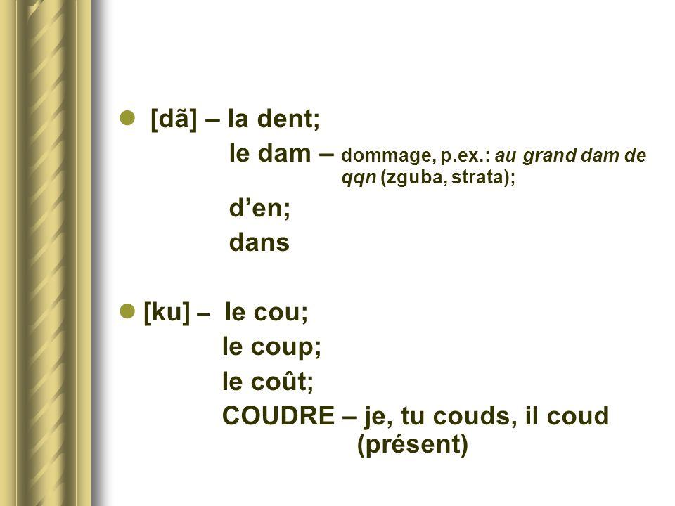 [dã] – la dent; le dam – dommage, p.ex.: au grand dam de qqn (zguba, strata); den; dans [ku] – le cou; le coup; le coût; COUDRE – je, tu couds, il cou