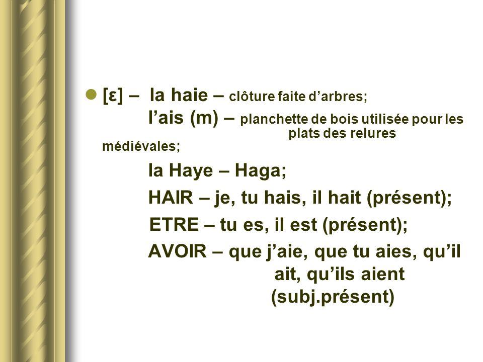 [ε] – la haie – clôture faite darbres; lais (m) – planchette de bois utilisée pour les plats des relures médiévales; la Haye – Haga; HAIR – je, tu hai
