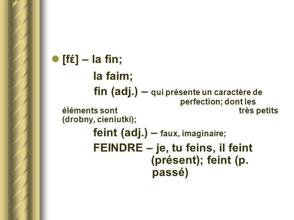 [fέ] – la fin; la faim; fin (adj.) – qui présente un caractère de perfection; dont les éléments sont très petits (drobny, cieniutki); feint (adj.) – f