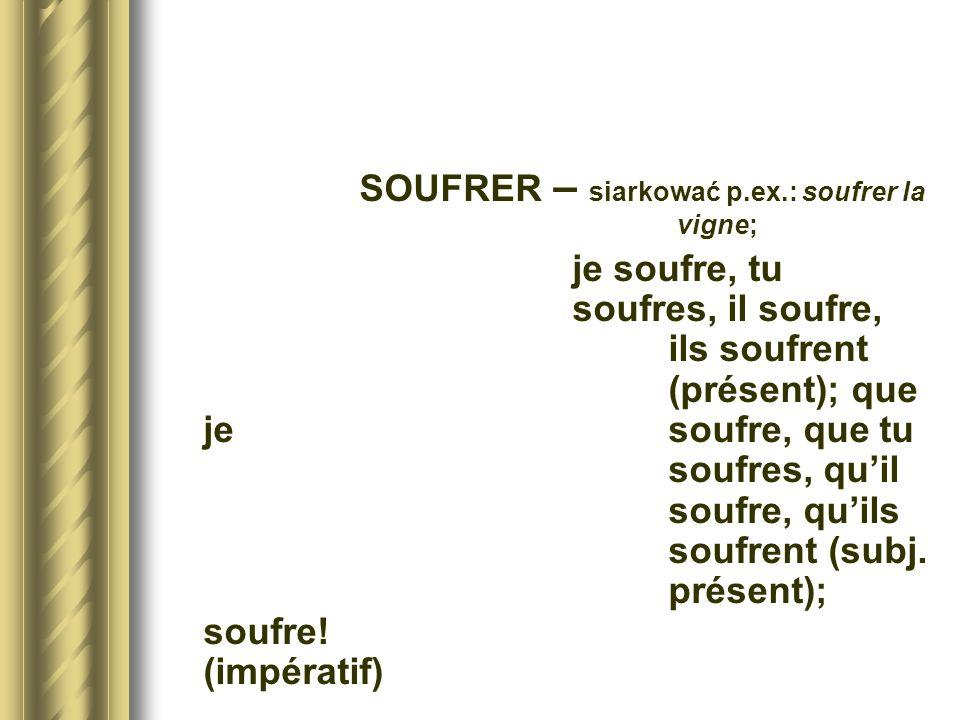 SOUFRER – siarkować p.ex.: soufrer la vigne; je soufre, tu soufres, il soufre, ils soufrent (présent); que je soufre, que tu soufres, quil soufre, qui