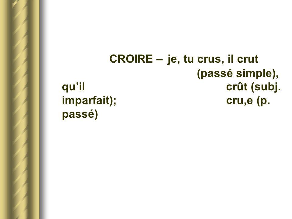 CROIRE – je, tu crus, il crut (passé simple), quil crût (subj. imparfait); cru,e (p. passé)
