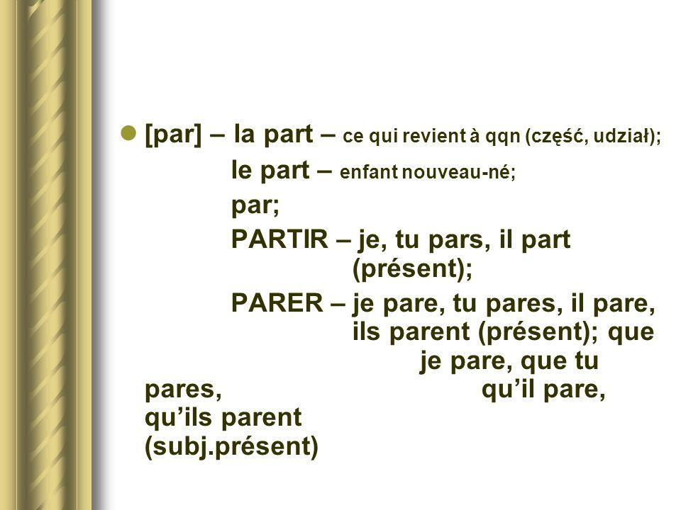 [par] – la part – ce qui revient à qqn (część, udział); le part – enfant nouveau-né; par; PARTIR – je, tu pars, il part (présent); PARER – je pare, tu