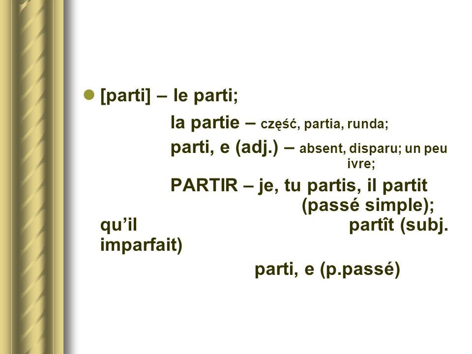 [parti] – le parti; la partie – część, partia, runda; parti, e (adj.) – absent, disparu; un peu ivre; PARTIR – je, tu partis, il partit (passé simple)