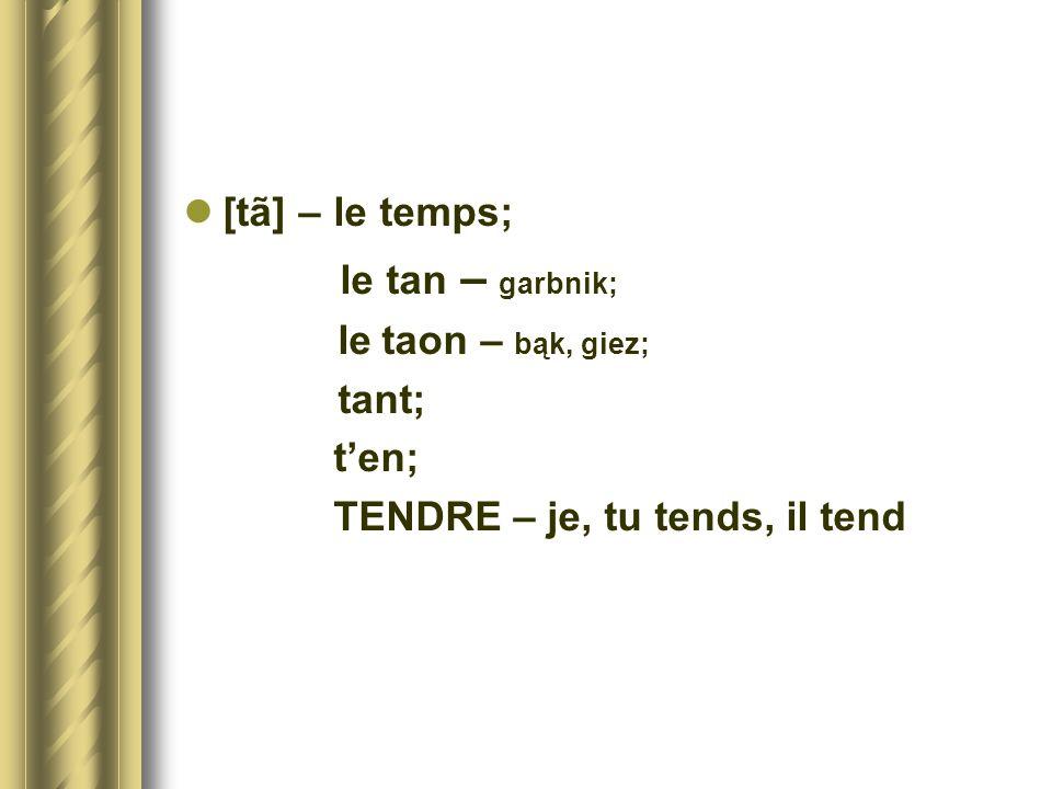 [tã] – le temps; le tan – garbnik; le taon – bąk, giez; tant; ten; TENDRE – je, tu tends, il tend