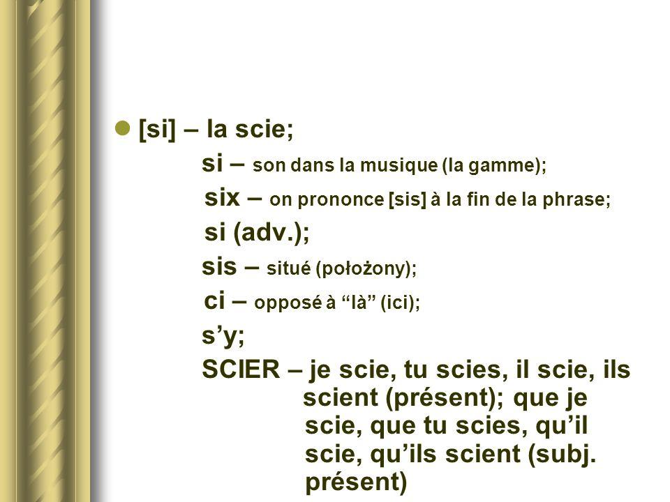 [si] – la scie; si – son dans la musique (la gamme); six – on prononce [sis] à la fin de la phrase; si (adv.); sis – situé (położony); ci – opposé à l
