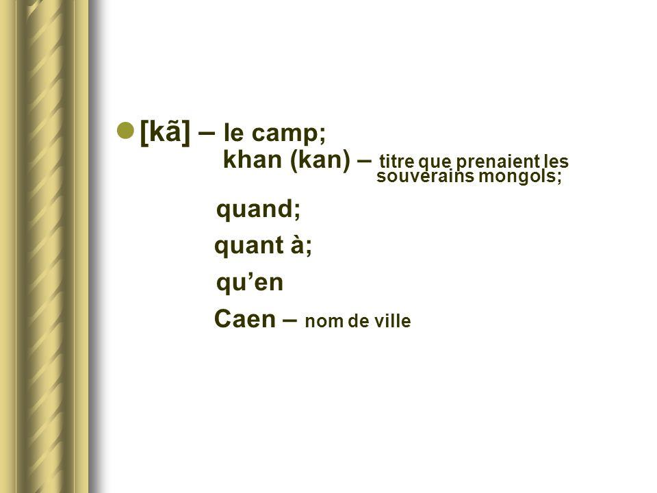 [kã] – le camp; khan (kan) – titre que prenaient les souverains mongols; quand; quant à; quen Caen – nom de ville