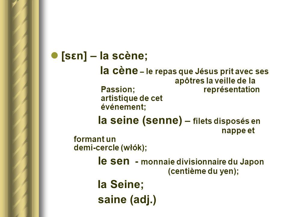 [sεn] – la scène; la cène – le repas que Jésus prit avec ses apôtres la veille de la Passion; représentation artistique de cet événement; la seine (se