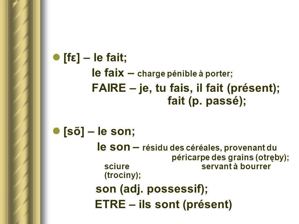 [fε] – le fait; le faix – charge pénible à porter; FAIRE – je, tu fais, il fait (présent); fait (p. passé); [sõ] – le son; le son – résidu des céréale