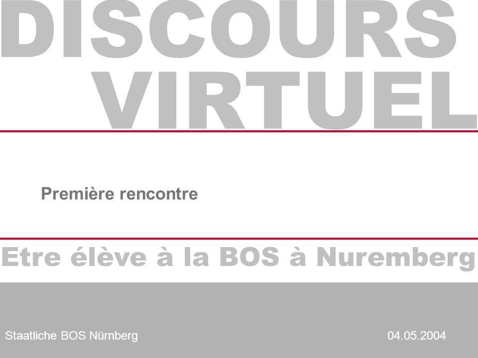 DISCOURS VIRTUEL Etre élève à la BOS à Nuremberg Staatliche BOS Nürnberg04.05.2004 Première rencontre