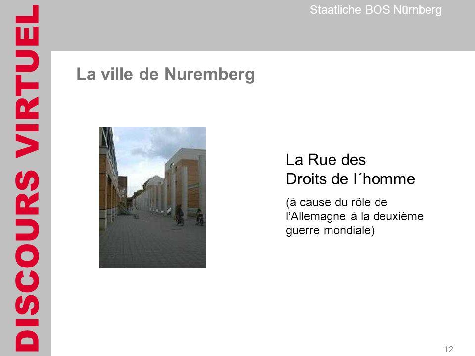 DISCOURS VIRTUEL Staatliche BOS Nürnberg 12 La Rue des Droits de l´homme (à cause du rôle de lAllemagne à la deuxième guerre mondiale) La ville de Nuremberg