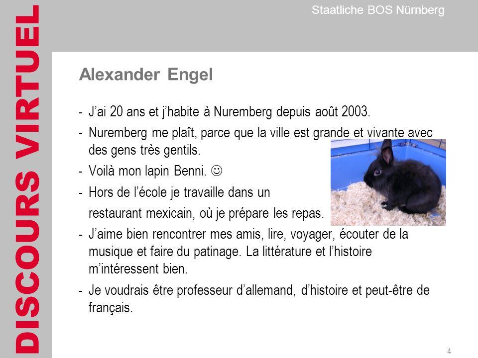 DISCOURS VIRTUEL Staatliche BOS Nürnberg 4 Alexander Engel -Jai 20 ans et jhabite à Nuremberg depuis août 2003.