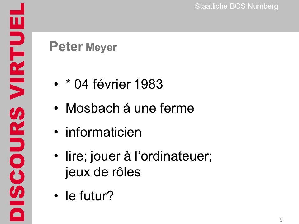 DISCOURS VIRTUEL Staatliche BOS Nürnberg 5 Peter Meyer * 04 février 1983 Mosbach á une ferme informaticien lire; jouer à lordinateuer; jeux de rôles le futur