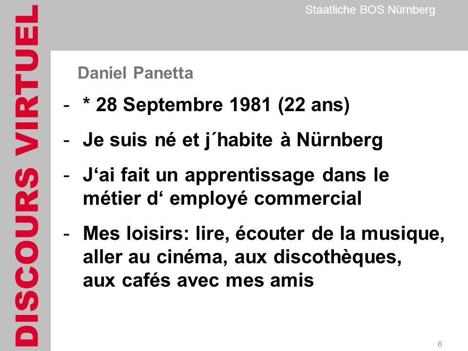 DISCOURS VIRTUEL Staatliche BOS Nürnberg 6 Daniel Panetta -* 28 Septembre 1981 (22 ans) -Je suis né et j´habite à Nürnberg -Jai fait un apprentissage dans le métier d employé commercial -Mes loisirs: lire, écouter de la musique, aller au cinéma, aux discothèques, aux cafés avec mes amis