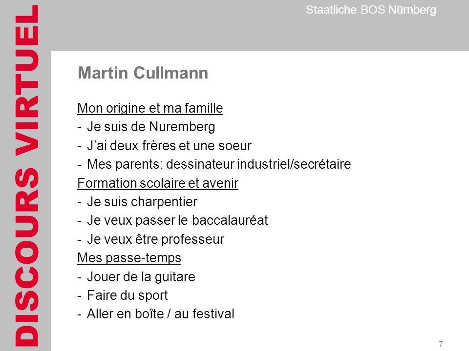 DISCOURS VIRTUEL Staatliche BOS Nürnberg 7 Martin Cullmann Mon origine et ma famille -Je suis de Nuremberg -Jai deux frères et une soeur -Mes parents: dessinateur industriel/secrétaire Formation scolaire et avenir -Je suis charpentier -Je veux passer le baccalauréat -Je veux être professeur Mes passe-temps -Jouer de la guitare -Faire du sport -Aller en boîte / au festival