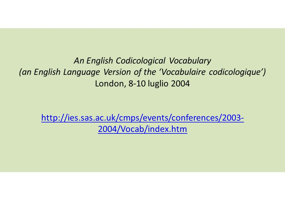 An English Codicological Vocabulary (an English Language Version of the Vocabulaire codicologique) London, 8-10 luglio 2004 http://ies.sas.ac.uk/cmps/events/conferences/2003- 2004/Vocab/index.htm http://ies.sas.ac.uk/cmps/events/conferences/2003- 2004/Vocab/index.htm
