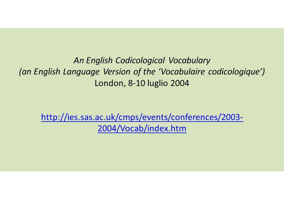An English Codicological Vocabulary (an English Language Version of the Vocabulaire codicologique) London, 8-10 luglio 2004 http://ies.sas.ac.uk/cmps/