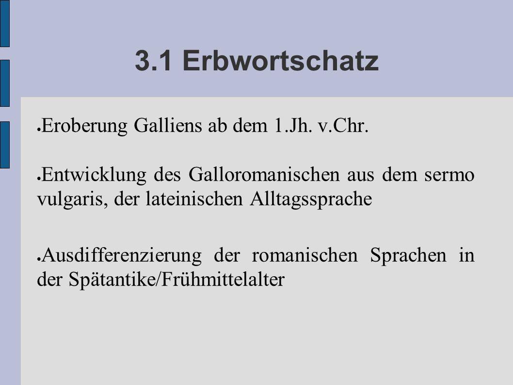 3.1 Erbwortschatz Eroberung Galliens ab dem 1.Jh. v.Chr. Entwicklung des Galloromanischen aus dem sermo vulgaris, der lateinischen Alltagssprache Ausd