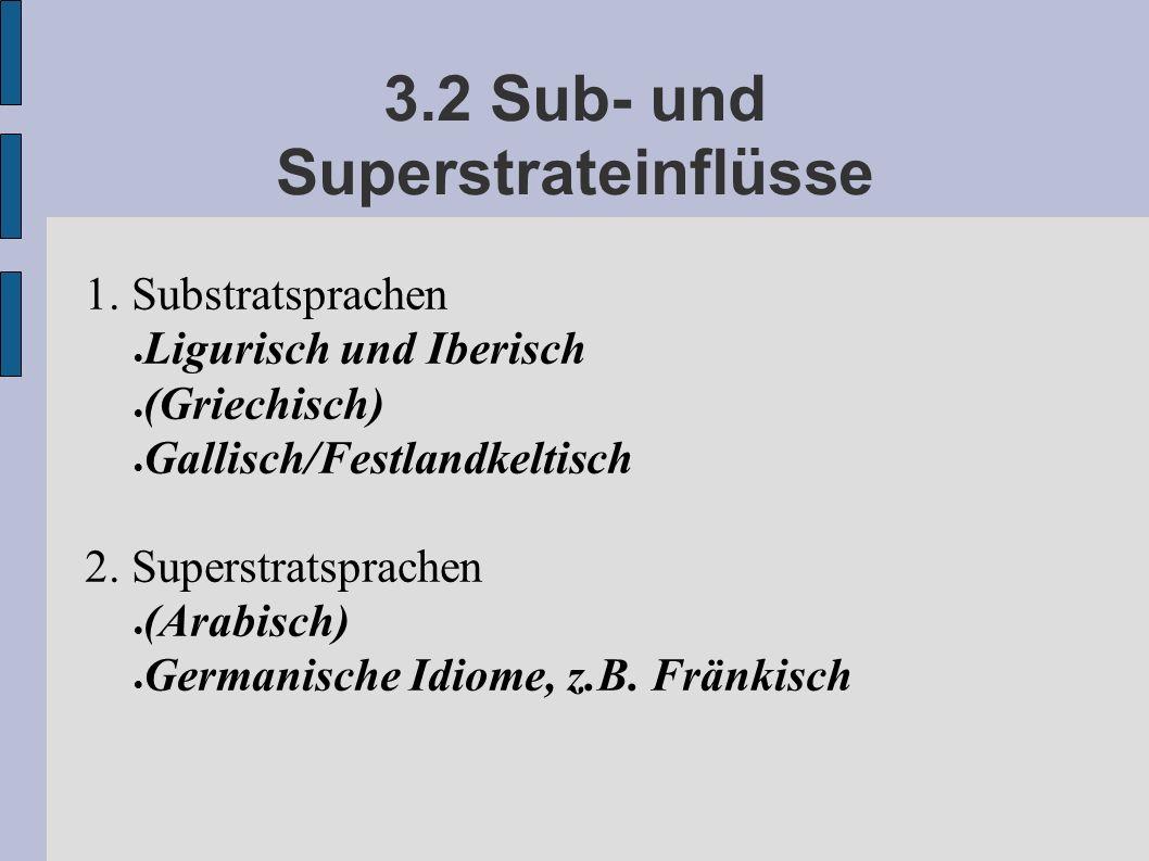 3.2 Sub- und Superstrateinflüsse 1. Substratsprachen Ligurisch und Iberisch (Griechisch) Gallisch/Festlandkeltisch 2. Superstratsprachen (Arabisch) Ge