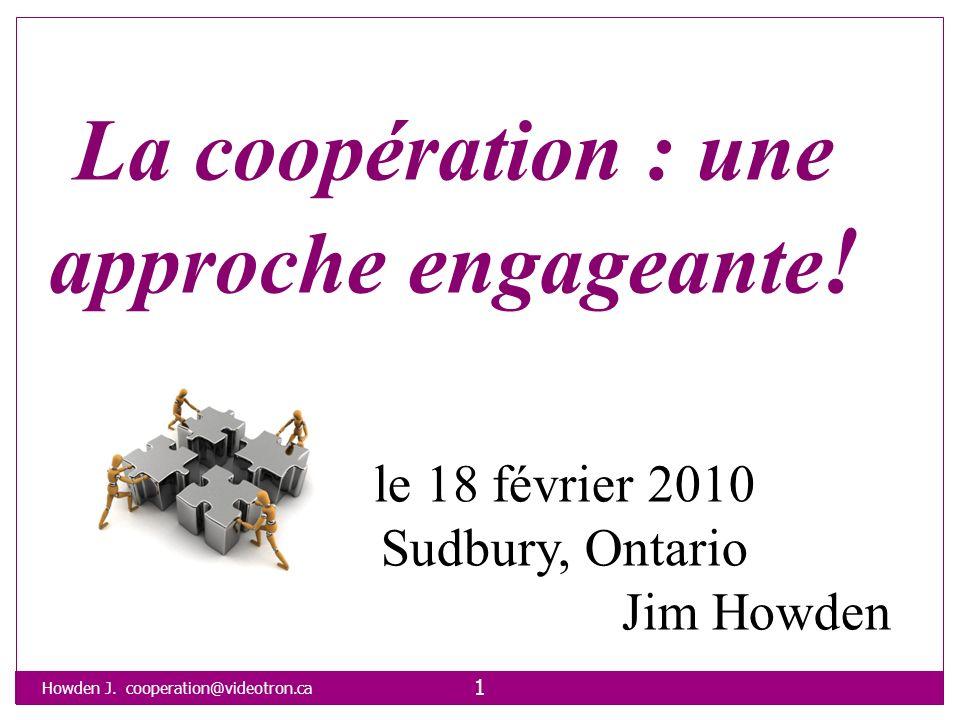Howden J. cooperation@videotron.ca 1 La coopération : une approche engageante ! le 18 février 2010 Sudbury, Ontario Jim Howden