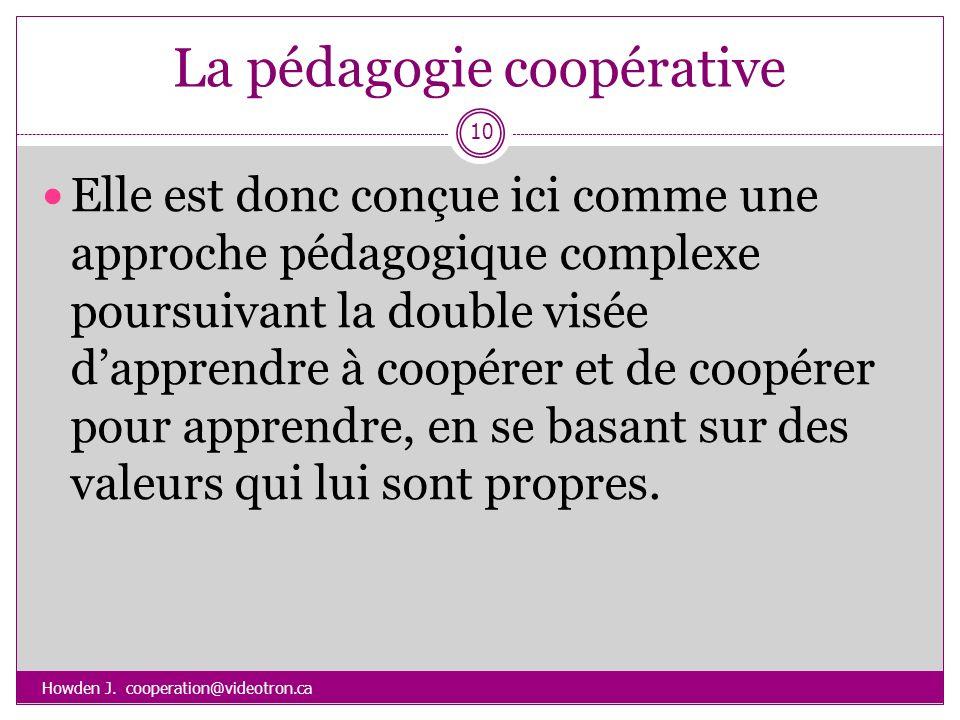 La pédagogie coopérative Howden J. cooperation@videotron.ca 10 Elle est donc conçue ici comme une approche pédagogique complexe poursuivant la double