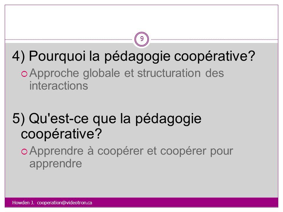 Howden J. cooperation@videotron.ca 9 4) Pourquoi la pédagogie coopérative? Approche globale et structuration des interactions 5) Qu'est-ce que la péda