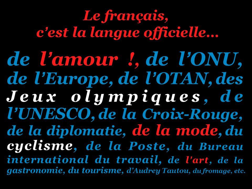 Le français, cest la langue officielle… de lamour !, de lONU, de lEurope, de lOTAN, des Jeux olympiques, de lUNESCO, de la Croix-Rouge, de la diplomat