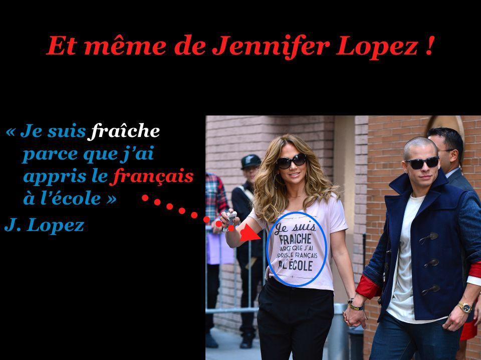 Et même de Jennifer Lopez ! « Je suis fraîche parce que jai appris le français à lécole » J. Lopez