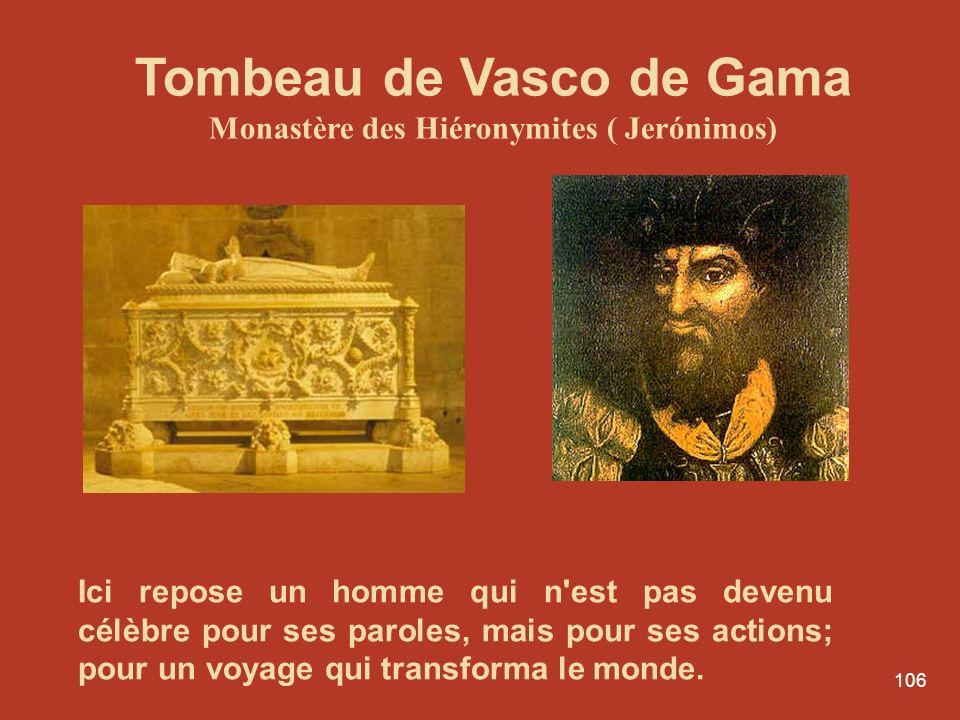 106 Tombeau de Vasco de Gama Monastère des Hiéronymites ( Jerónimos) Ici repose un homme qui n'est pas devenu célèbre pour ses paroles, mais pour ses
