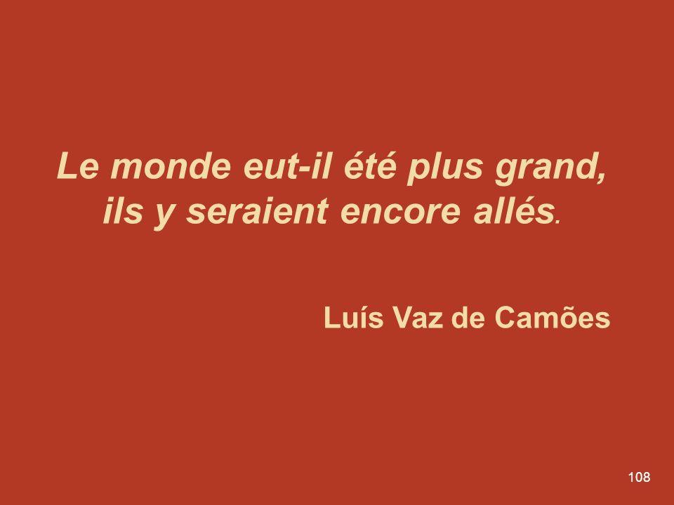 108 Le monde eut-il été plus grand, ils y seraient encore allés. Luís Vaz de Camões