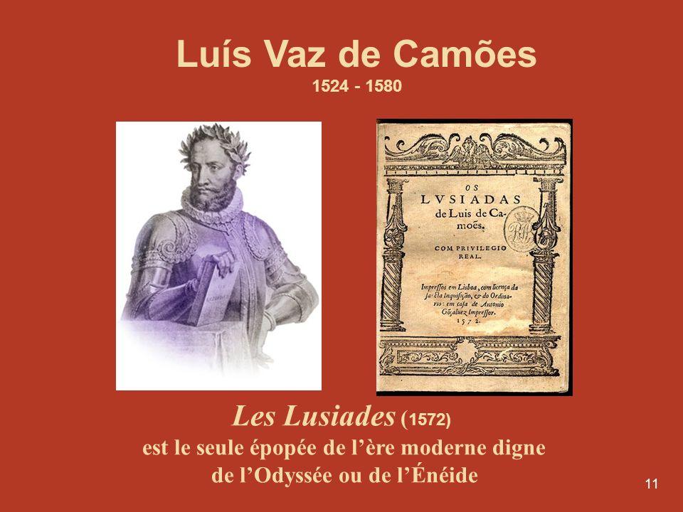 11 Les Lusiades ( 1572) est le seule épopée de lère moderne digne de lOdyssée ou de lÉnéide Luís Vaz de Camões 1524 - 1580