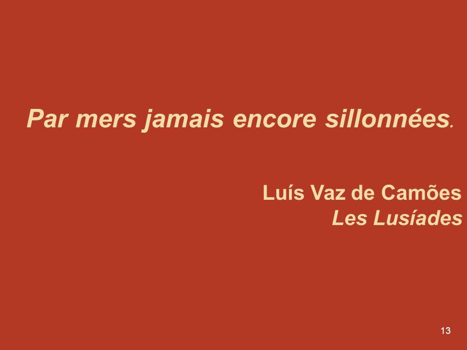 13 Par mers jamais encore sillonnées. Luís Vaz de Camões Les Lusíades
