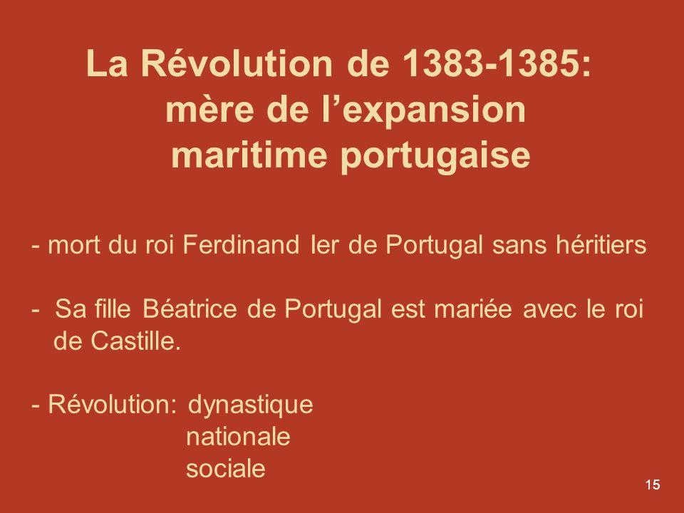 15 La Révolution de 1383-1385: mère de lexpansion maritime portugaise - mort du roi Ferdinand Ier de Portugal sans héritiers - Sa fille Béatrice de Po