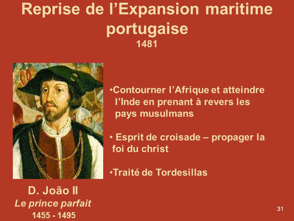 31 D. João II Le prince parfait 1455 - 1495 Contourner lAfrique et atteindre lInde en prenant à revers les pays musulmans Esprit de croisade – propage