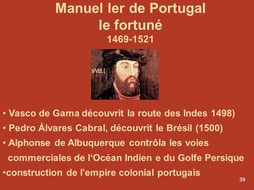 39 Manuel Ier de Portugal le fortuné 1469-1521 Vasco de Gama découvrit la route des Indes 1498) Pedro Álvares Cabral, découvrit le Brésil (1500) Alpho