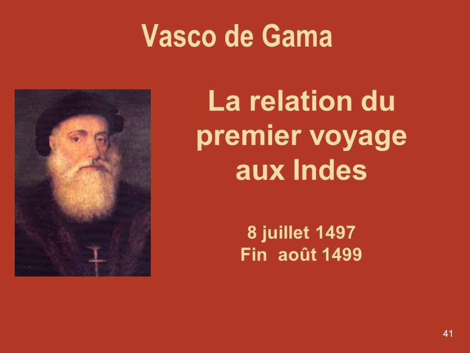 41 La relation du premier voyage aux Indes 8 juillet 1497 Fin août 1499 Vasco de Gama