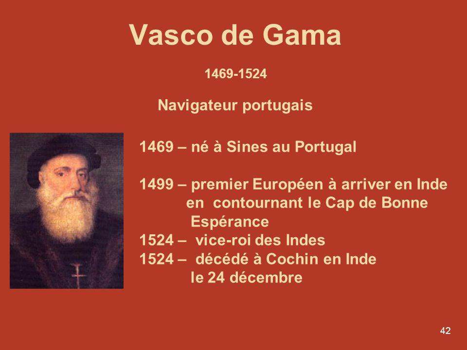 42 Vasco de Gama 1469-1524 Navigateur portugais 1469 – né à Sines au Portugal 1499 – premier Européen à arriver en Inde en contournant le Cap de Bonne