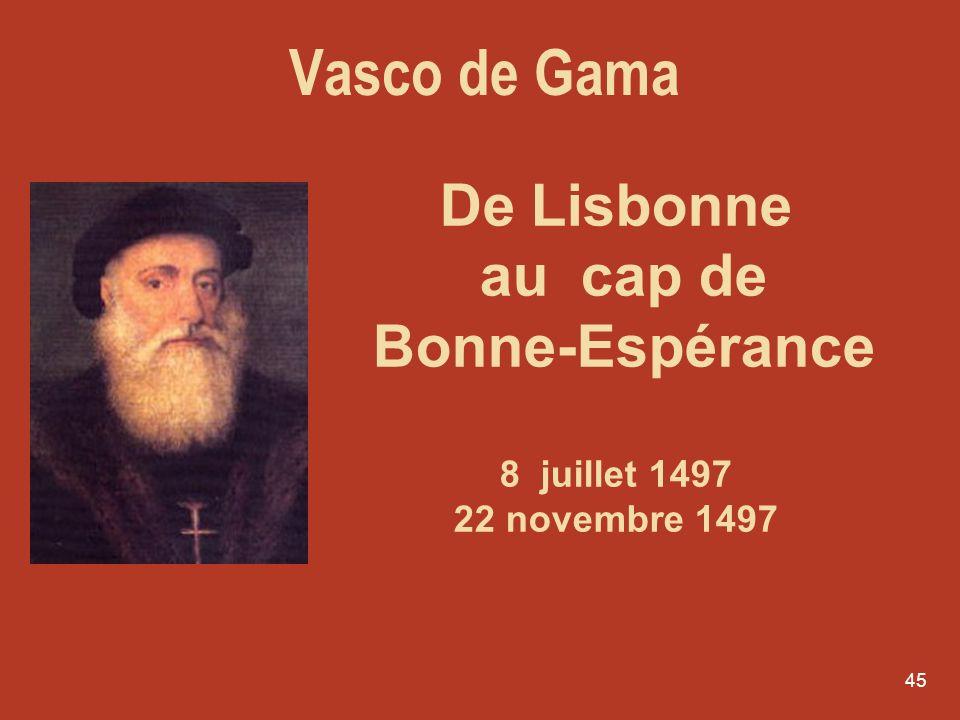 45 De Lisbonne au cap de Bonne-Espérance 8 juillet 1497 22 novembre 1497 Vasco de Gama
